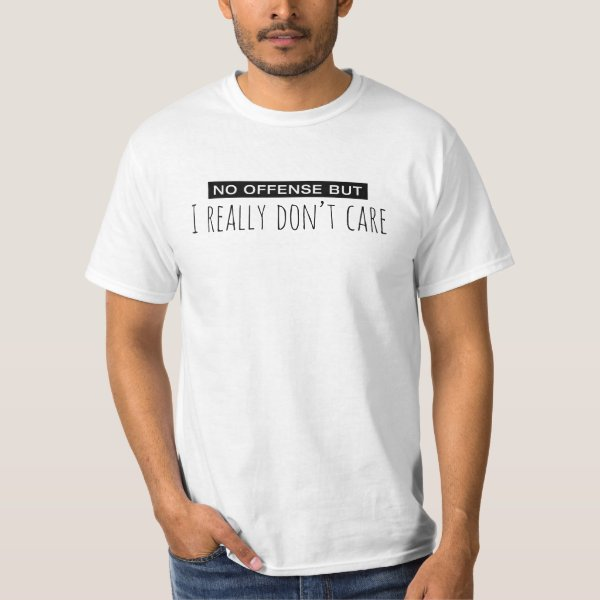 No Offense But I Really Don't Care T-Shirt
